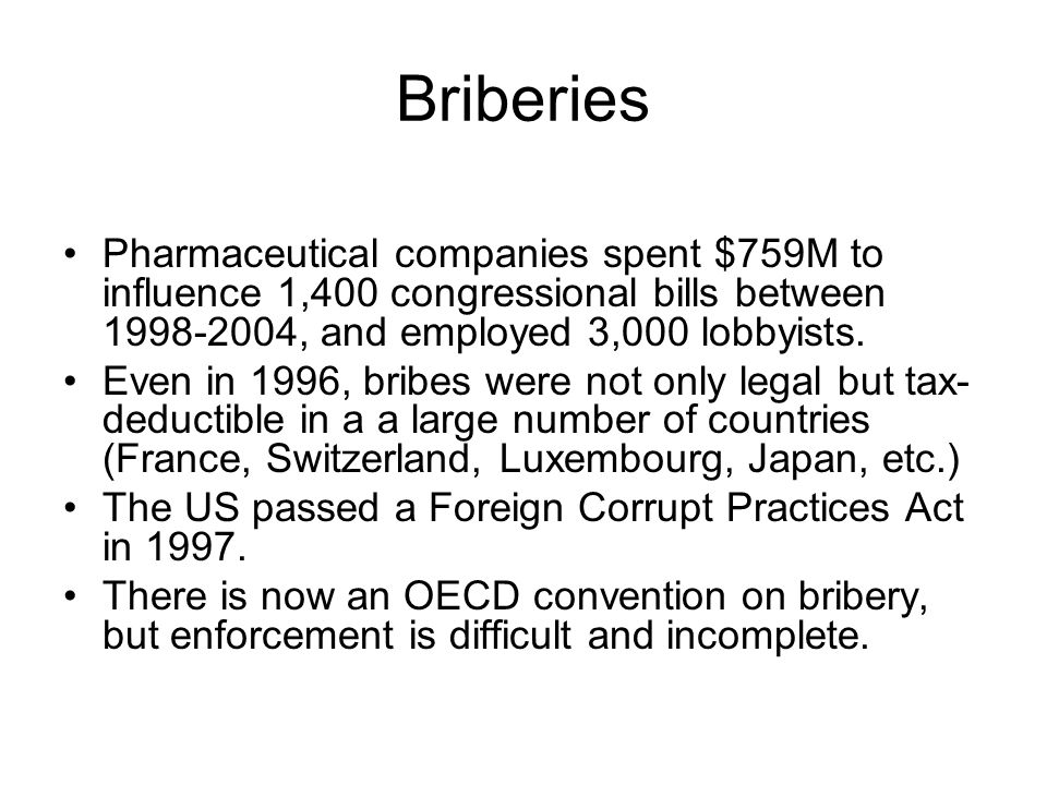 Briberies Pharmaceutical companies spent $759M to influence 1,400 congressional bills between 1998-2004, and employed 3,000 lobbyists.
