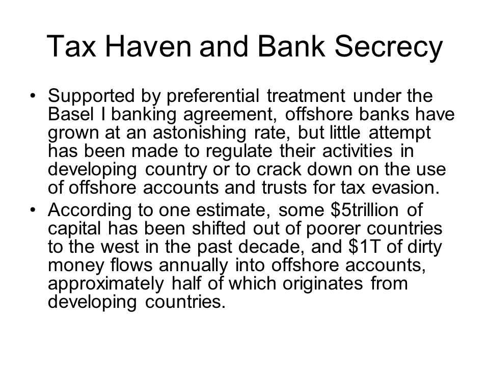 Tax Haven and Bank Secrecy Supported by preferential treatment under the Basel I banking agreement, offshore banks have grown at an astonishing rate, but little attempt has been made to regulate their activities in developing country or to crack down on the use of offshore accounts and trusts for tax evasion.