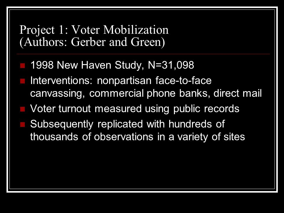 Project 1: Voter Mobilization (Authors: Gerber and Green) 1998 New Haven Study, N=31,098 Interventions: nonpartisan face-to-face canvassing, commercia