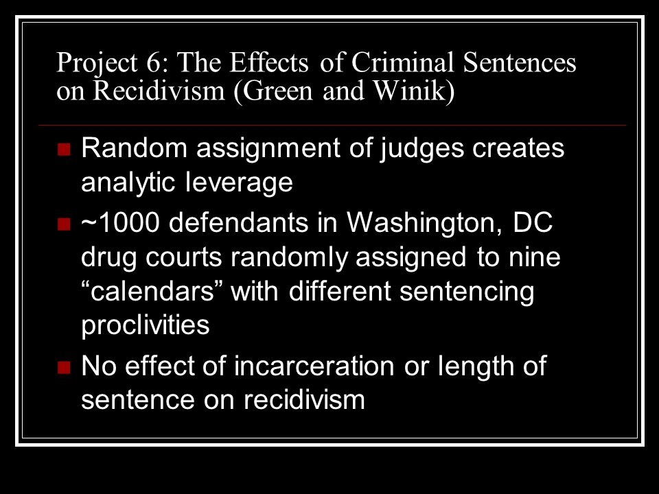 Project 6: The Effects of Criminal Sentences on Recidivism (Green and Winik) Random assignment of judges creates analytic leverage ~1000 defendants in Washington, DC drug courts randomly assigned to nine calendars with different sentencing proclivities No effect of incarceration or length of sentence on recidivism