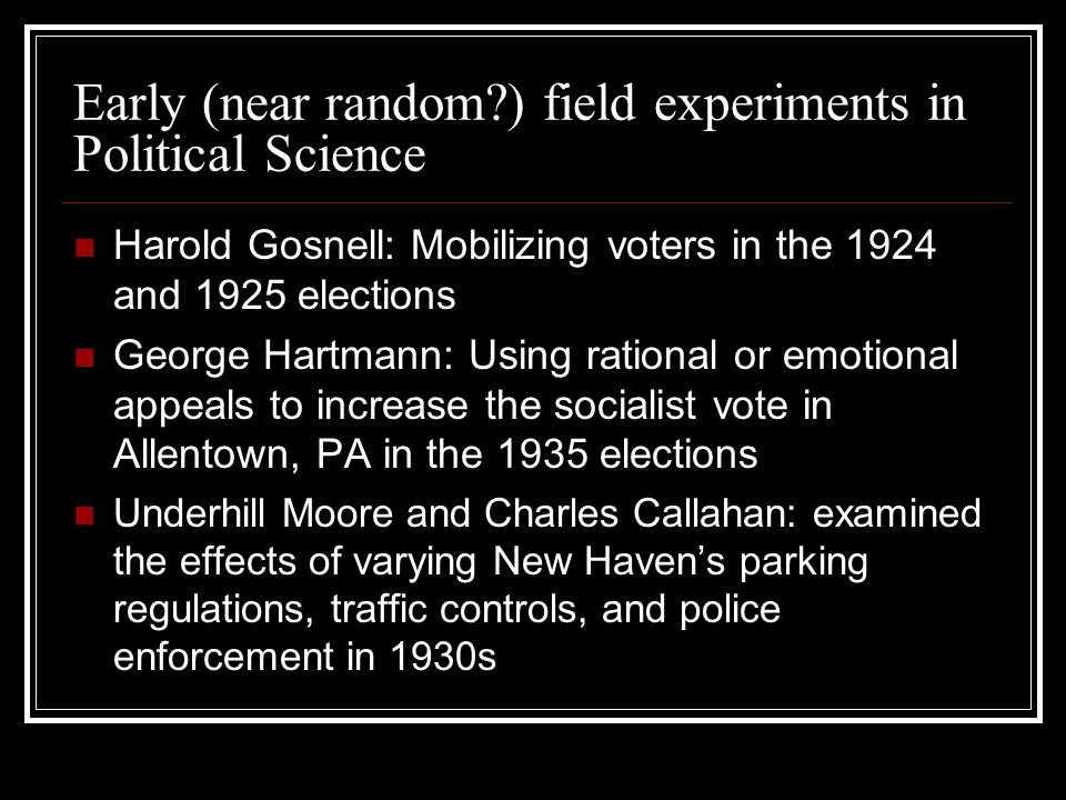 Early (near random ) field experiments in Political Science Harold Gosnell: Mobilizing voters in the 1924 and 1925 elections George Hartmann: Using rational or emotional appeals to increase the socialist vote in Allentown, PA in the 1935 elections Underhill Moore and Charles Callahan: examined the effects of varying New Haven's parking regulations, traffic controls, and police enforcement in 1930s