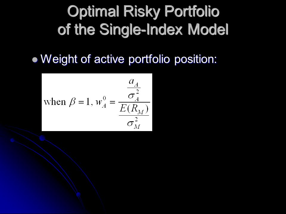 Optimal Risky Portfolio of the Single-Index Model Weight of active portfolio position: Weight of active portfolio position: