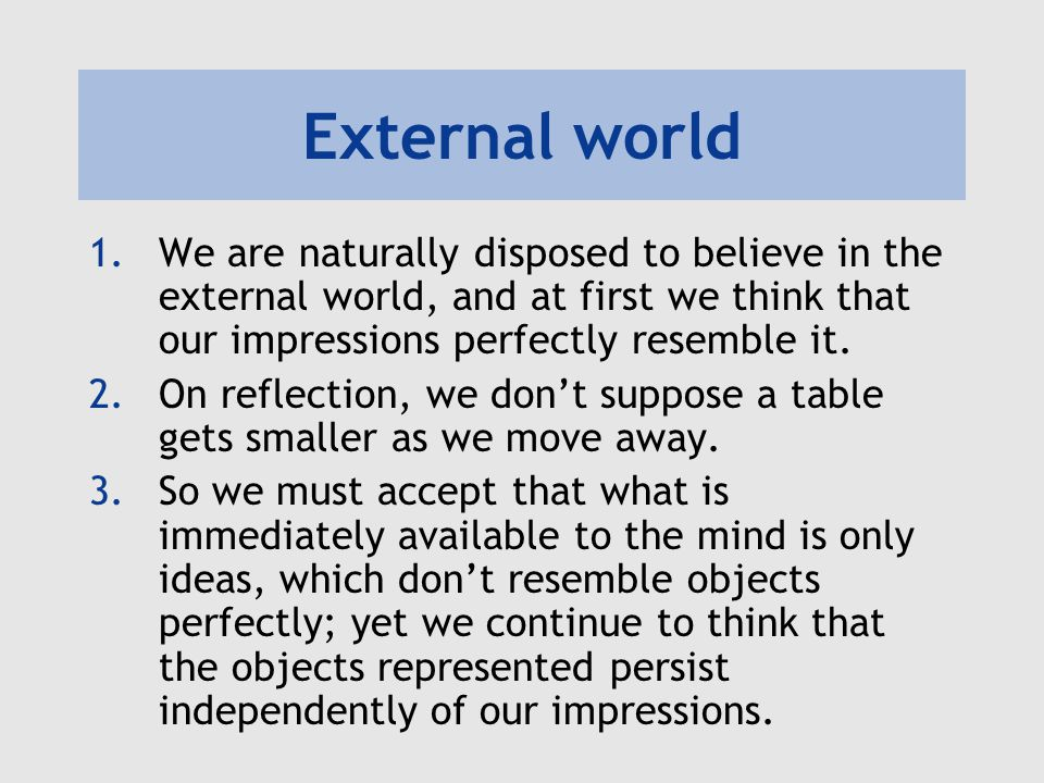 External world 1.We are naturally disposed to believe in the external world, and at first we think that our impressions perfectly resemble it.