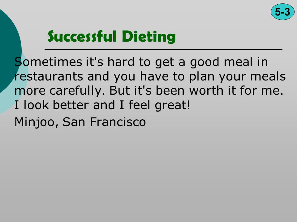 Successful Dieting Sometimes it's hard to get a good meal in restaurants and you have to plan your meals more carefully. But it's been worth it for me