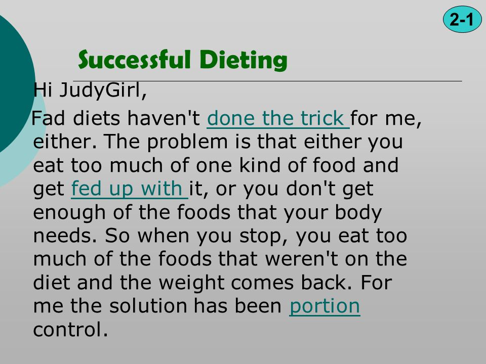 Successful Dieting Hi JudyGirl, Fad diets haven't done the trick for me, either. The problem is that either you eat too much of one kind of food and g