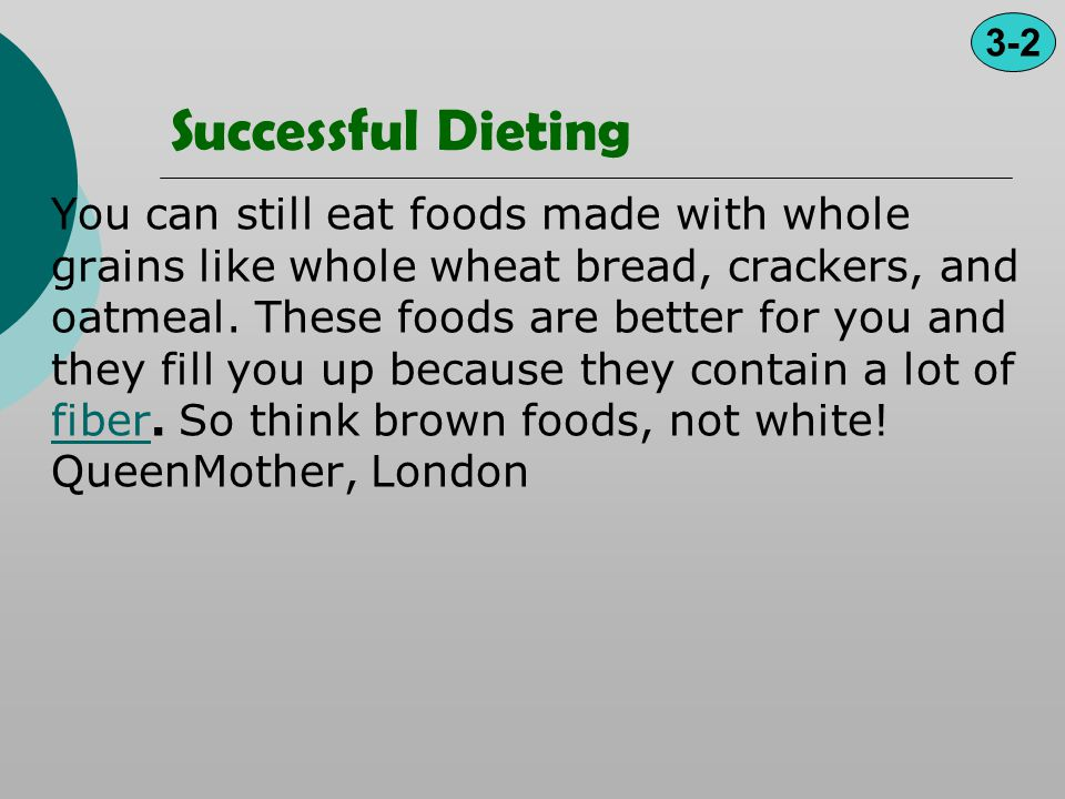 Successful Dieting You can still eat foods made with whole grains like whole wheat bread, crackers, and oatmeal. These foods are better for you and th