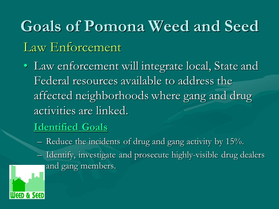 Goals of Pomona Weed and Seed Law Enforcement Law enforcement will integrate local, State and Federal resources available to address the affected neighborhoods where gang and drug activities are linked.Law enforcement will integrate local, State and Federal resources available to address the affected neighborhoods where gang and drug activities are linked.
