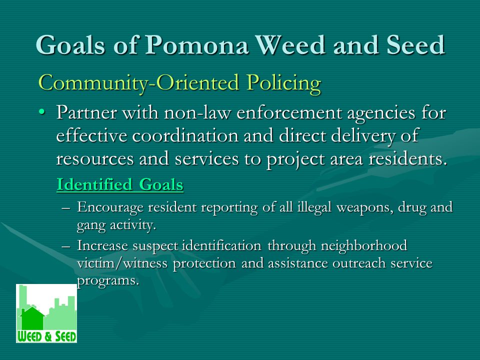 Goals of Pomona Weed and Seed Prevention, Intervention and Treatment Provide culturally appropriate services and educational assistance to neighborhood youth and families.Provide culturally appropriate services and educational assistance to neighborhood youth and families.