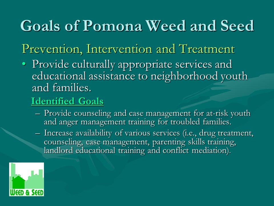 Goals of Pomona Weed and Seed Neighborhood Restoration Provide training and assistance to promote participation in property revitalization activities and neighborhood rehabilitation.Provide training and assistance to promote participation in property revitalization activities and neighborhood rehabilitation.