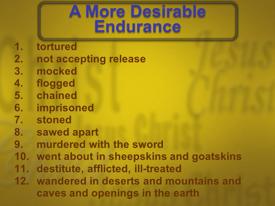 1.tortured 2.not accepting release 3.mocked 4.flogged 5.chained 6.imprisoned 7.stoned 8.sawed apart 9.murdered with the sword 10.went about in sheepskins and goatskins 11.destitute, afflicted, ill-treated 12.wandered in deserts and mountains and caves and openings in the earth A More Desirable Endurance A More Desirable Endurance