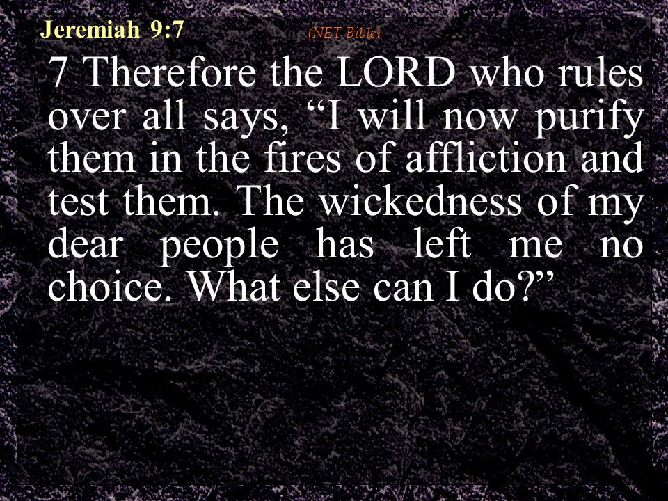Jeremiah 9:7 (NET Bible) 7 Therefore the LORD who rules over all says, I will now purify them in the fires of affliction and test them.
