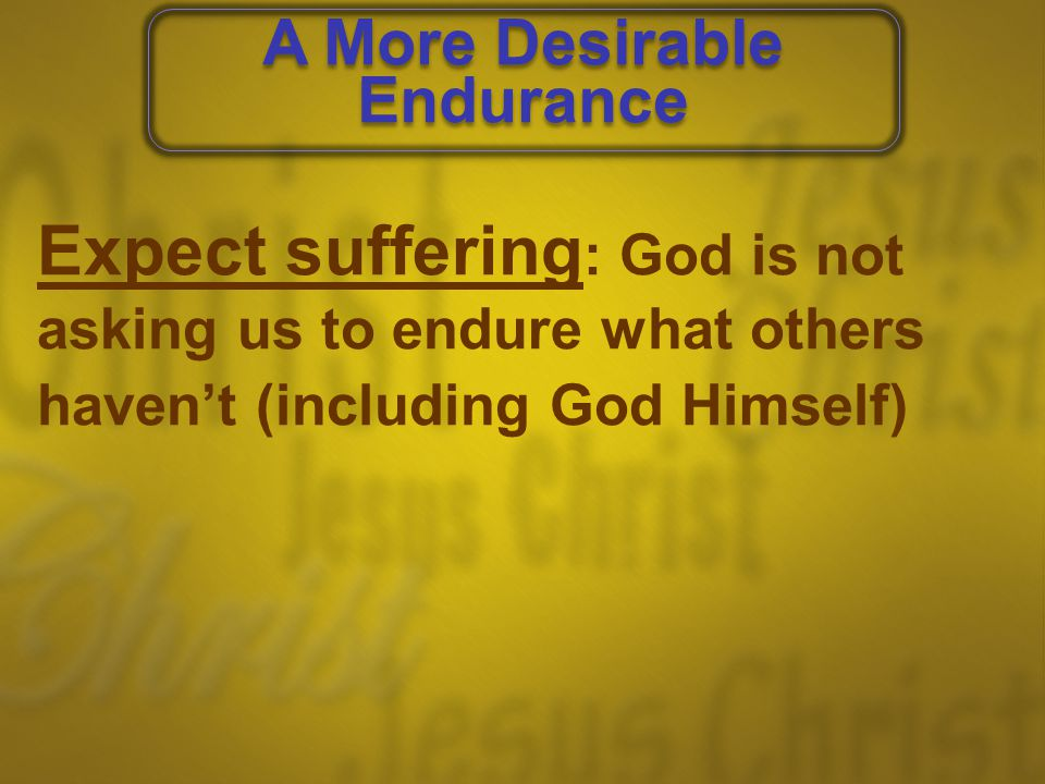 Expect suffering : God is not asking us to endure what others haven't (including God Himself) Endure discipline : It confirms our sonship and produces holiness A More Desirable Endurance A More Desirable Endurance