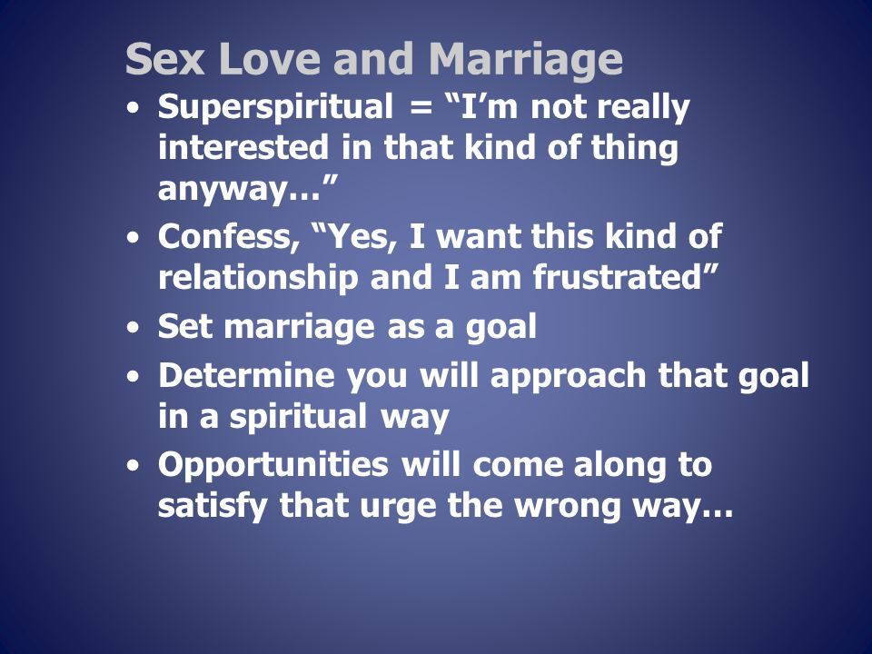 Sex Love and Marriage Superspiritual = I'm not really interested in that kind of thing anyway… Confess, Yes, I want this kind of relationship and I am frustrated Set marriage as a goal Determine you will approach that goal in a spiritual way Opportunities will come along to satisfy that urge the wrong way…