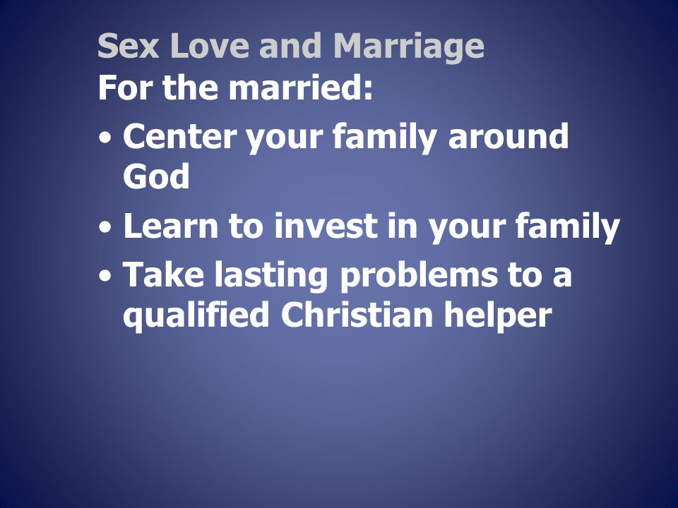 Sex Love and Marriage For the married: Center your family around God Learn to invest in your family Take lasting problems to a qualified Christian helper
