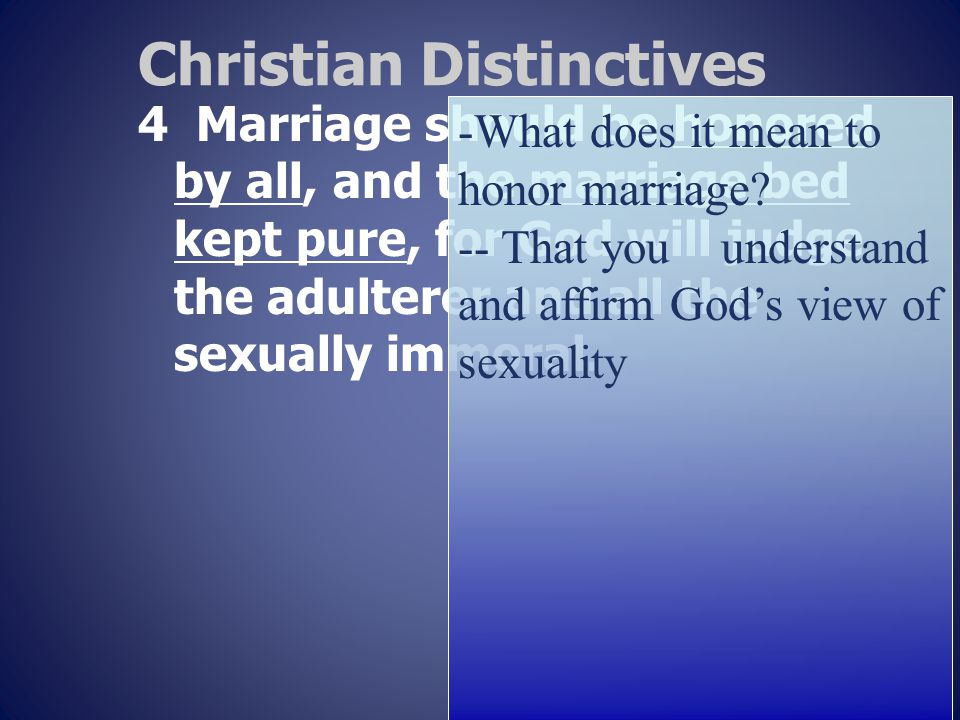 Christian Distinctives 4 Marriage should be honored by all, and the marriage bed kept pure, for God will judge the adulterer and all the sexually immoral.