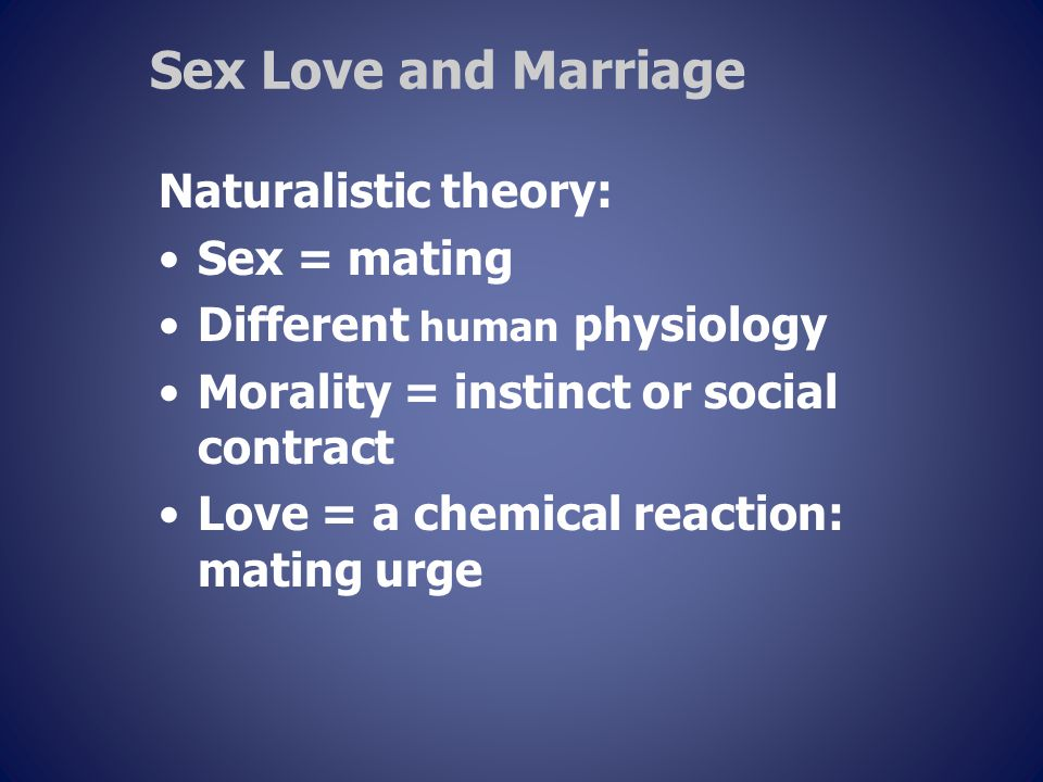 Sex Love and Marriage Naturalistic theory: Sex = mating Different human physiology Morality = instinct or social contract Love = a chemical reaction: mating urge