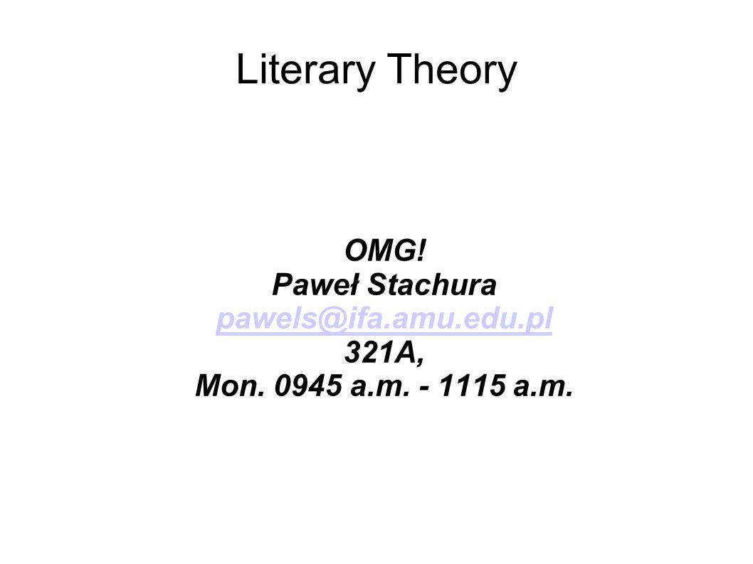Literary Theory OMG! Paweł Stachura pawels@ifa.amu.edu.pl 321A, Mon. 0945 a.m. - 1115 a.m.