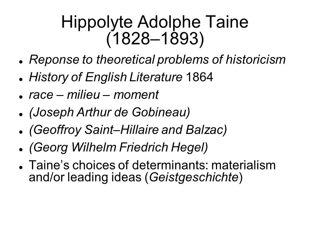 Hippolyte Adolphe Taine (1828–1893) Reponse to theoretical problems of historicism History of English Literature 1864 race – milieu – moment (Joseph Arthur de Gobineau) (Geoffroy Saint–Hillaire and Balzac) (Georg Wilhelm Friedrich Hegel) Taine's choices of determinants: materialism and/or leading ideas (Geistgeschichte)