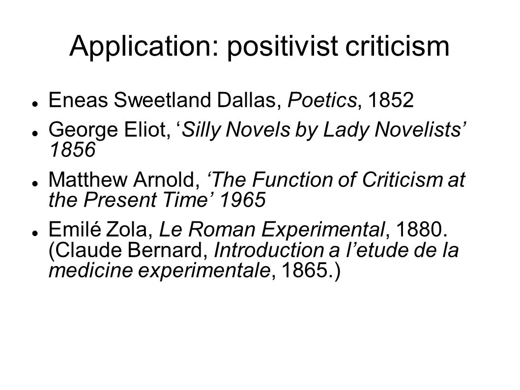 Application: positivist criticism Eneas Sweetland Dallas, Poetics, 1852 George Eliot, 'Silly Novels by Lady Novelists' 1856 Matthew Arnold, 'The Function of Criticism at the Present Time' 1965 Emilé Zola, Le Roman Experimental, 1880.