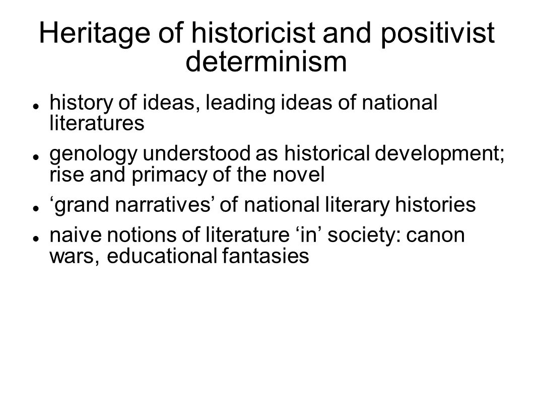 Heritage of historicist and positivist determinism history of ideas, leading ideas of national literatures genology understood as historical development; rise and primacy of the novel 'grand narratives' of national literary histories naive notions of literature 'in' society: canon wars, educational fantasies