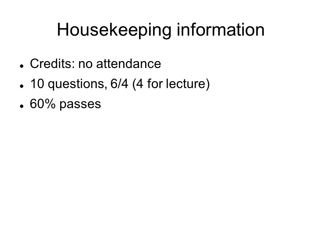 Housekeeping information Credits: no attendance 10 questions, 6/4 (4 for lecture) 60% passes