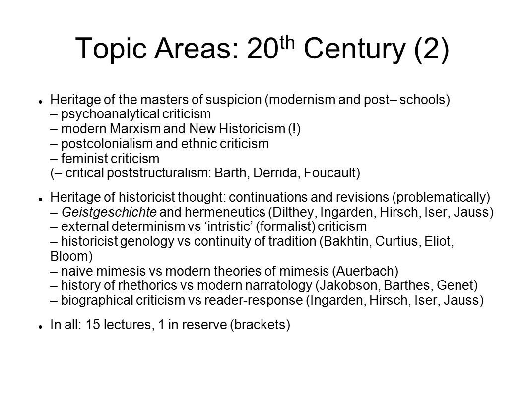 Topic Areas: 20 th Century (2) Heritage of the masters of suspicion (modernism and post– schools) – psychoanalytical criticism – modern Marxism and New Historicism (!) – postcolonialism and ethnic criticism – feminist criticism (– critical poststructuralism: Barth, Derrida, Foucault) Heritage of historicist thought: continuations and revisions (problematically) – Geistgeschichte and hermeneutics (Dilthey, Ingarden, Hirsch, Iser, Jauss) – external determinism vs 'intristic' (formalist) criticism – historicist genology vs continuity of tradition (Bakhtin, Curtius, Eliot, Bloom) – naive mimesis vs modern theories of mimesis (Auerbach) – history of rhethorics vs modern narratology (Jakobson, Barthes, Genet) – biographical criticism vs reader-response (Ingarden, Hirsch, Iser, Jauss) In all: 15 lectures, 1 in reserve (brackets)