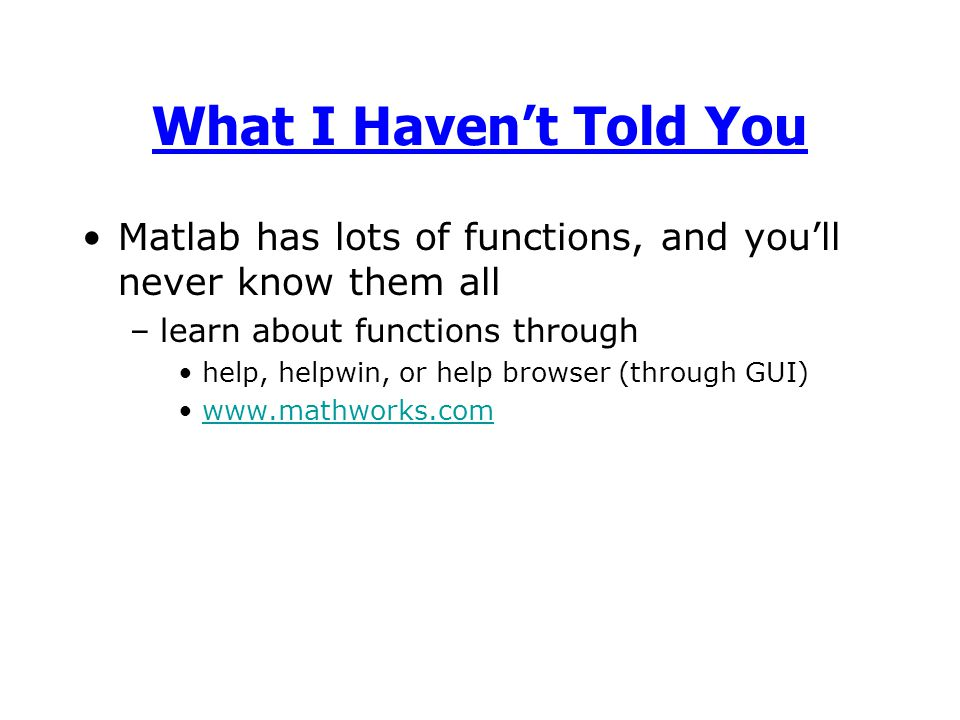 Matlab has lots of functions, and you'll never know them all –learn about functions through help, helpwin, or help browser (through GUI) www.mathworks.com What I Haven't Told You