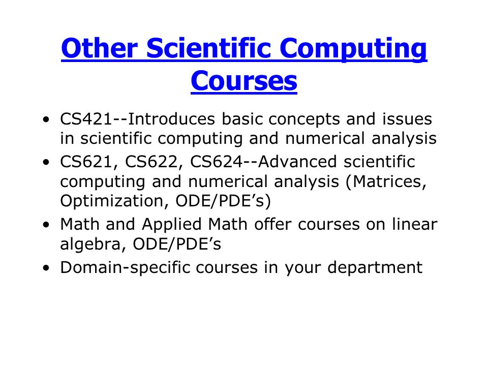 Other Scientific Computing Courses CS421--Introduces basic concepts and issues in scientific computing and numerical analysis CS621, CS622, CS624--Advanced scientific computing and numerical analysis (Matrices, Optimization, ODE/PDE's) Math and Applied Math offer courses on linear algebra, ODE/PDE's Domain-specific courses in your department