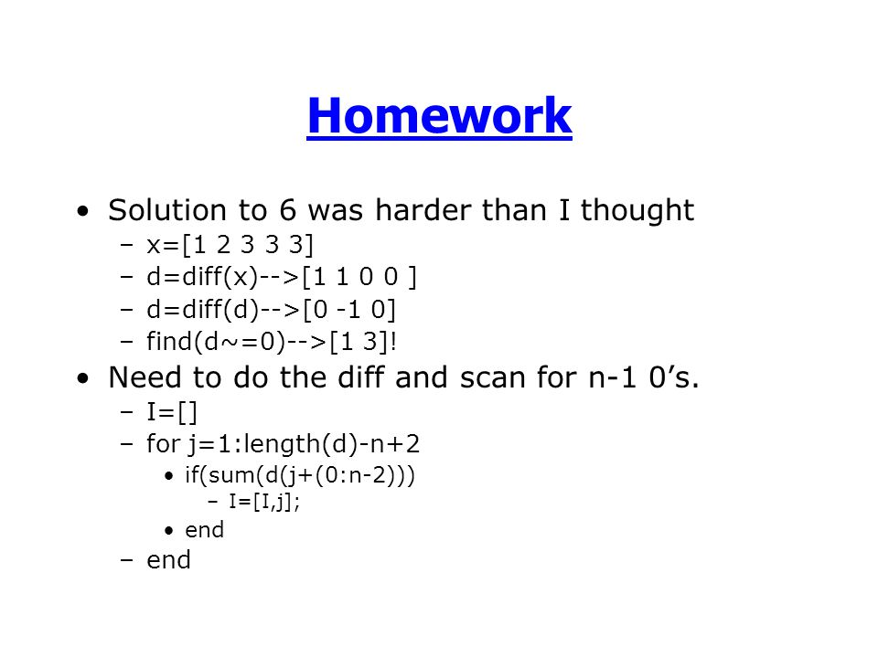 Homework Solution to 6 was harder than I thought –x=[1 2 3 3 3] –d=diff(x)-->[1 1 0 0 ] –d=diff(d)-->[0 -1 0] –find(d~=0)-->[1 3].