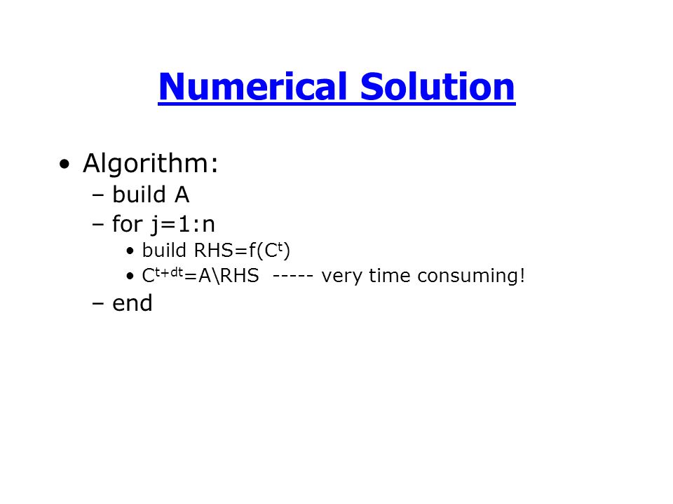Numerical Solution Algorithm: –build A –for j=1:n build RHS=f(C t ) C t+dt =A\RHS ----- very time consuming.