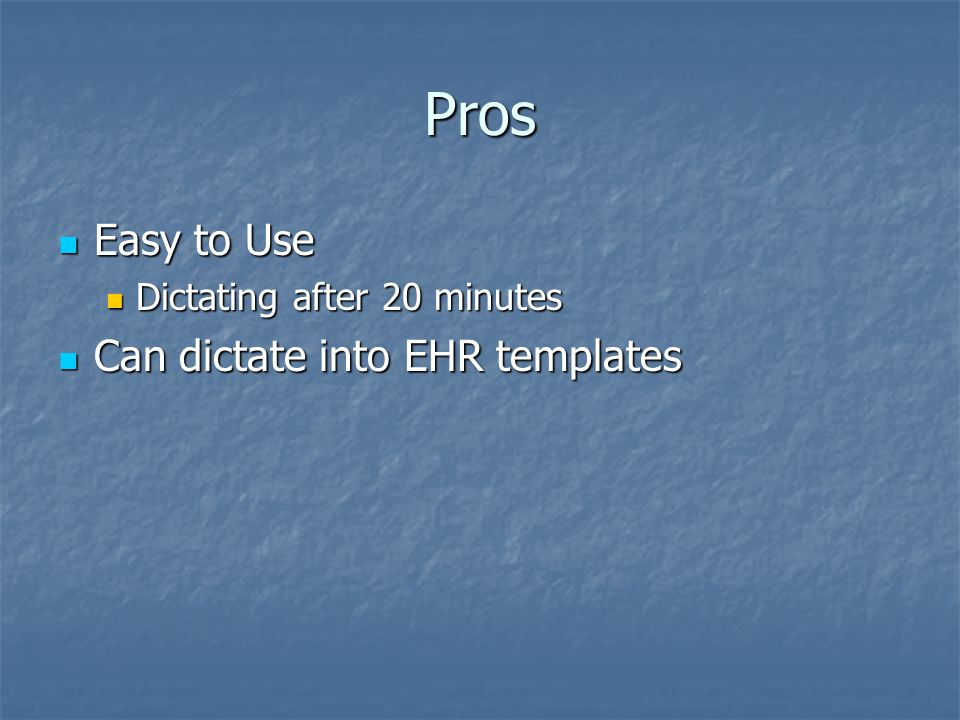 Pros Easy to Use Easy to Use Dictating after 20 minutes Dictating after 20 minutes Can dictate into EHR templates Can dictate into EHR templates