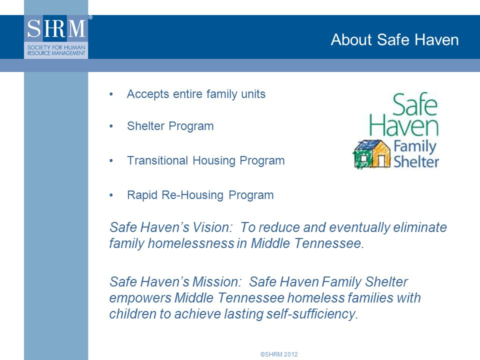 ©SHRM 2012 About Safe Haven Accepts entire family units Shelter Program Transitional Housing Program Rapid Re-Housing Program Safe Haven's Vision: To reduce and eventually eliminate family homelessness in Middle Tennessee.