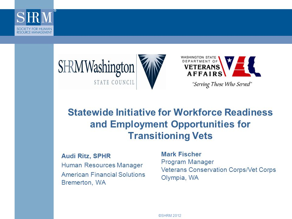 ©SHRM 2012 Statewide Initiative for Workforce Readiness and Employment Opportunities for Transitioning Vets Audi Ritz, SPHR Human Resources Manager American Financial Solutions Bremerton, WA Mark Fischer Program Manager Veterans Conservation Corps/Vet Corps Olympia, WA