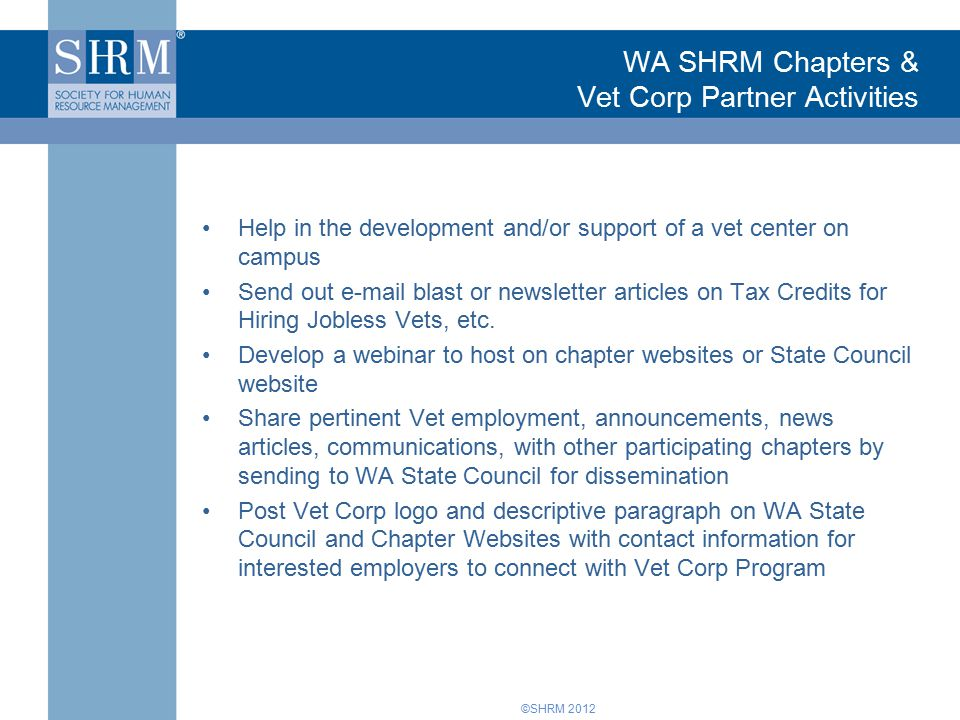 ©SHRM 2012 WA SHRM Chapters & Vet Corp Partner Activities Help in the development and/or support of a vet center on campus Send out e-mail blast or newsletter articles on Tax Credits for Hiring Jobless Vets, etc.