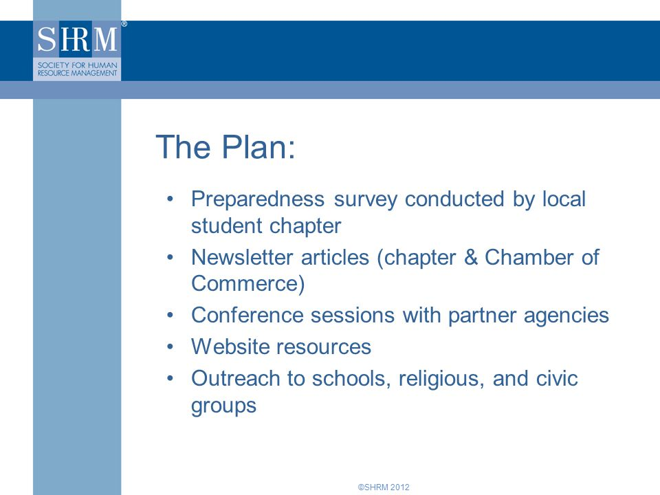 ©SHRM 2012 Preparedness survey conducted by local student chapter Newsletter articles (chapter & Chamber of Commerce) Conference sessions with partner agencies Website resources Outreach to schools, religious, and civic groups The Plan: