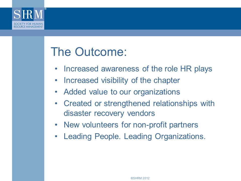 ©SHRM 2012 Increased awareness of the role HR plays Increased visibility of the chapter Added value to our organizations Created or strengthened relationships with disaster recovery vendors New volunteers for non-profit partners Leading People.