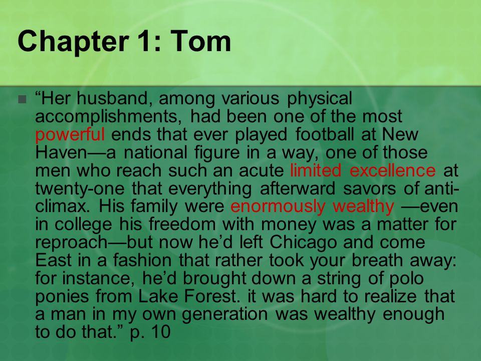 Chapter 1: Tom Her husband, among various physical accomplishments, had been one of the most powerful ends that ever played football at New Haven—a national figure in a way, one of those men who reach such an acute limited excellence at twenty-one that everything afterward savors of anti- climax.