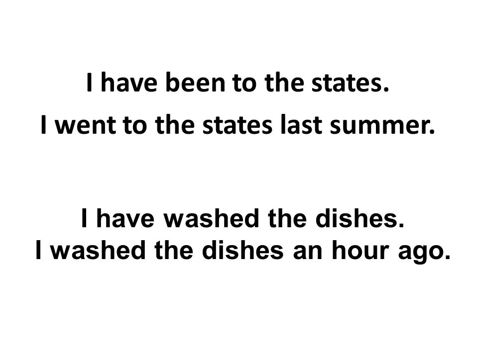 I have been to the states. I went to the states last summer. I have washed the dishes. I washed the dishes an hour ago.