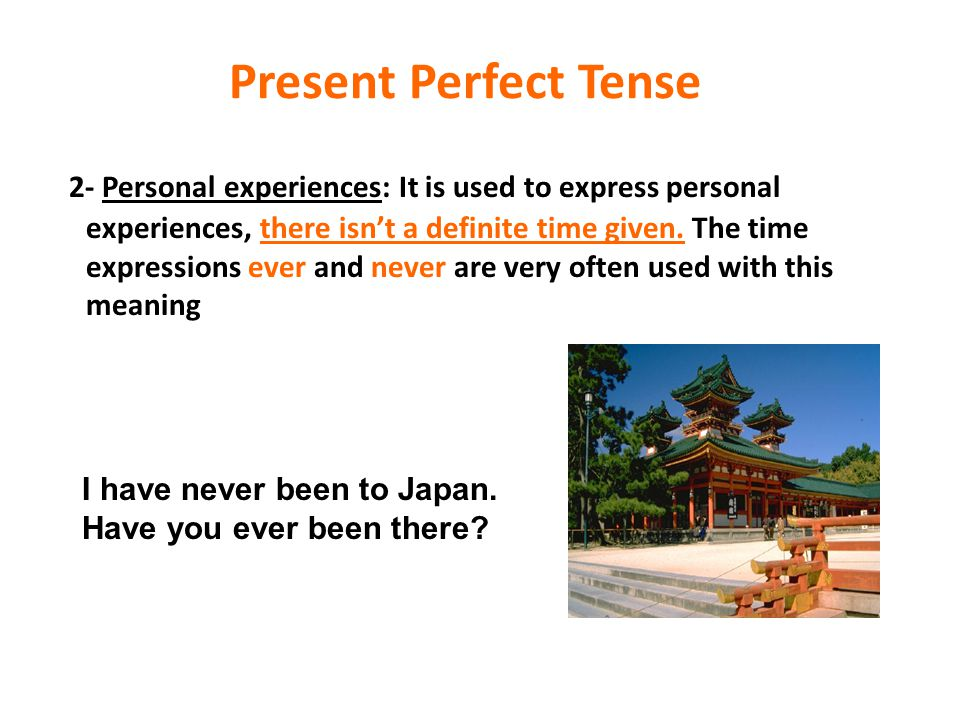 Present Perfect Tense 2- Personal experiences: It is used to express personal experiences, there isn't a definite time given. The time expressions eve