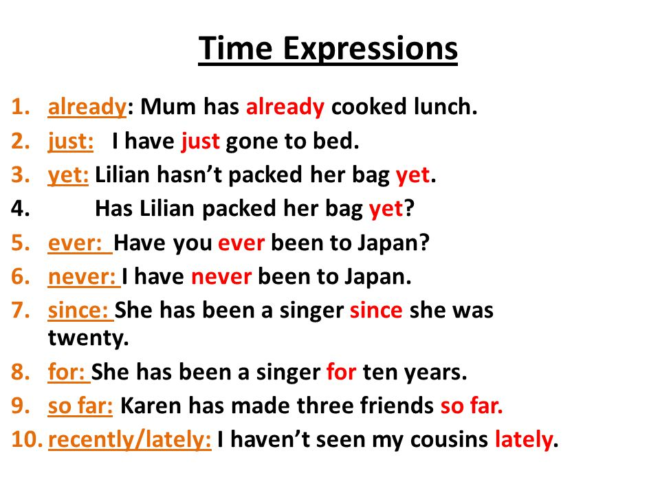 Time Expressions 1.already: Mum has already cooked lunch. 2.just: I have just gone to bed. 3.yet: Lilian hasn't packed her bag yet. 4. Has Lilian pack