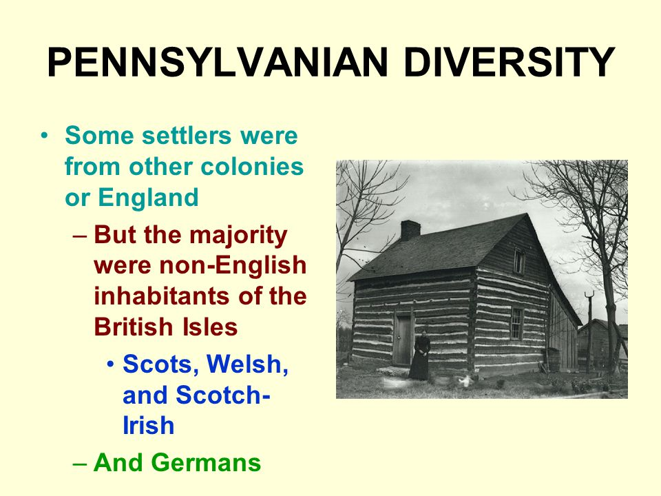 PENNSYLVANIAN DIVERSITY Some settlers were from other colonies or England –But the majority were non-English inhabitants of the British Isles Scots, Welsh, and Scotch- Irish –And Germans