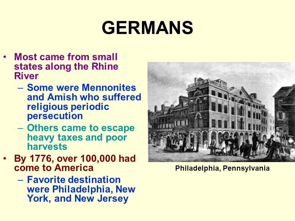GERMANS Most came from small states along the Rhine River –Some were Mennonites and Amish who suffered religious periodic persecution –Others came to escape heavy taxes and poor harvests By 1776, over 100,000 had come to America –Favorite destination were Philadelphia, New York, and New Jersey Philadelphia, Pennsylvania