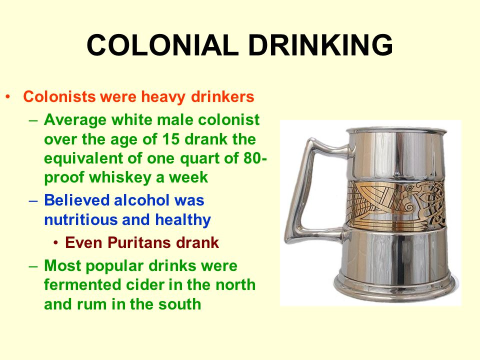 COLONIAL DRINKING Colonists were heavy drinkers –Average white male colonist over the age of 15 drank the equivalent of one quart of 80- proof whiskey a week –Believed alcohol was nutritious and healthy Even Puritans drank –Most popular drinks were fermented cider in the north and rum in the south