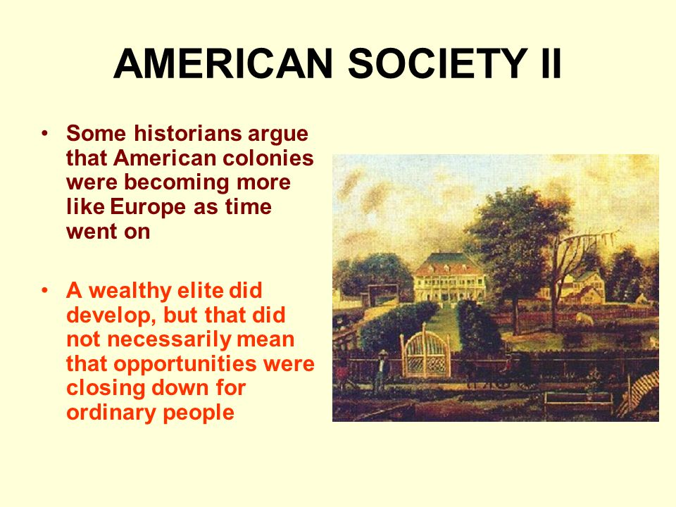 AMERICAN SOCIETY II Some historians argue that American colonies were becoming more like Europe as time went on A wealthy elite did develop, but that did not necessarily mean that opportunities were closing down for ordinary people
