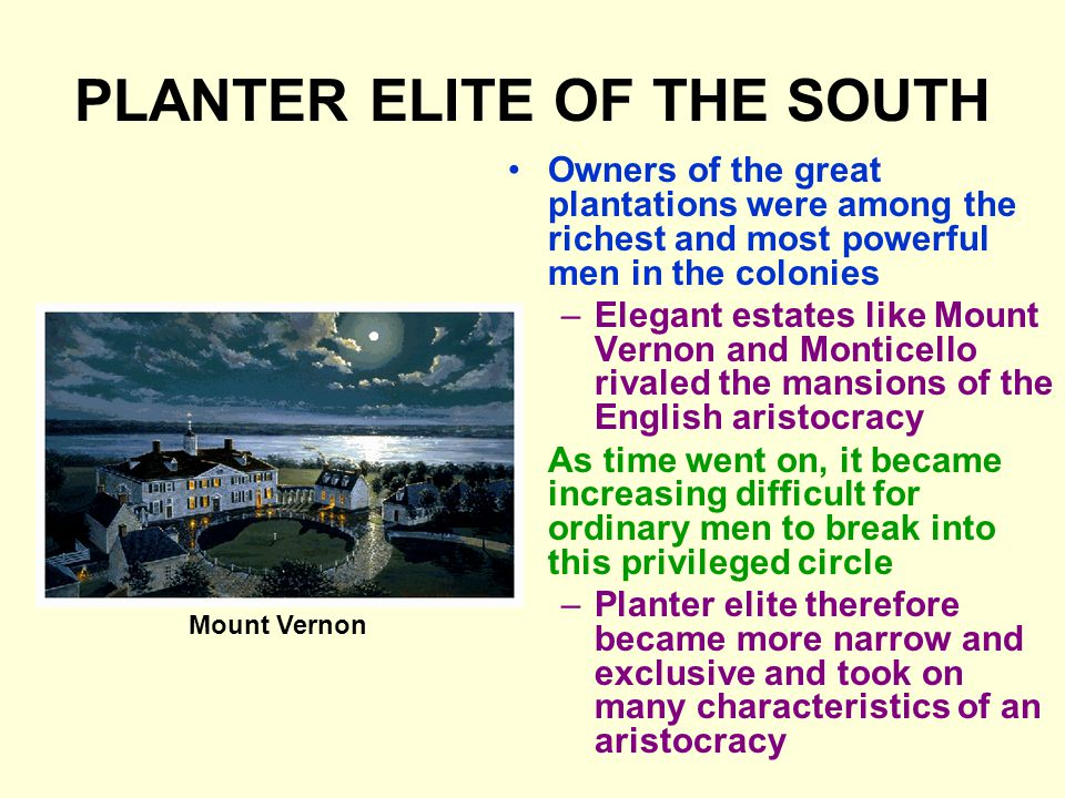 PLANTER ELITE OF THE SOUTH Owners of the great plantations were among the richest and most powerful men in the colonies –Elegant estates like Mount Vernon and Monticello rivaled the mansions of the English aristocracy As time went on, it became increasing difficult for ordinary men to break into this privileged circle –Planter elite therefore became more narrow and exclusive and took on many characteristics of an aristocracy Mount Vernon