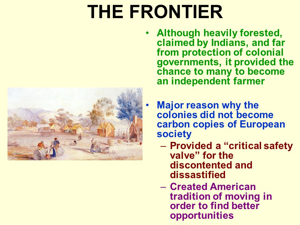 THE FRONTIER Although heavily forested, claimed by Indians, and far from protection of colonial governments, it provided the chance to many to become an independent farmer Major reason why the colonies did not become carbon copies of European society –Provided a critical safety valve for the discontented and dissastified –Created American tradition of moving in order to find better opportunities