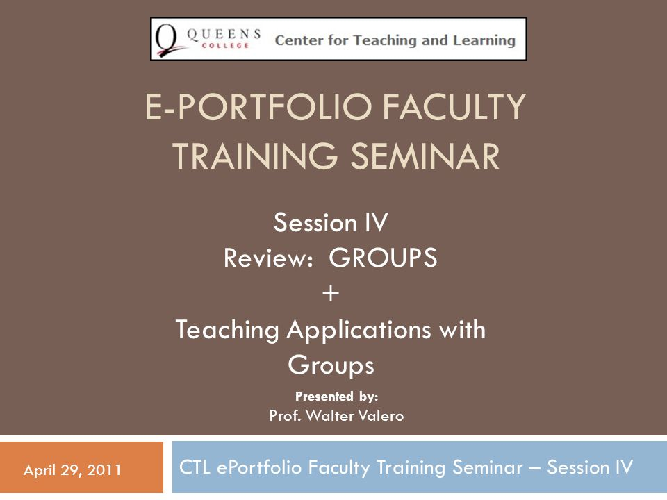 E-PORTFOLIO FACULTY TRAINING SEMINAR CTL ePortfolio Faculty Training Seminar – Session IV April 29, 2011 Session IV Review: GROUPS + Teaching Applications with Groups Presented by: Prof.