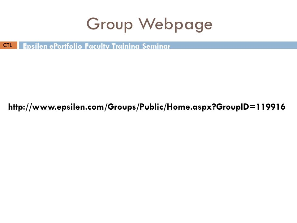 http://www.epsilen.com/Groups/Public/Home.aspx?GroupID=119916 Epsilen ePortfolio Faculty Training Seminar CTL Group Webpage