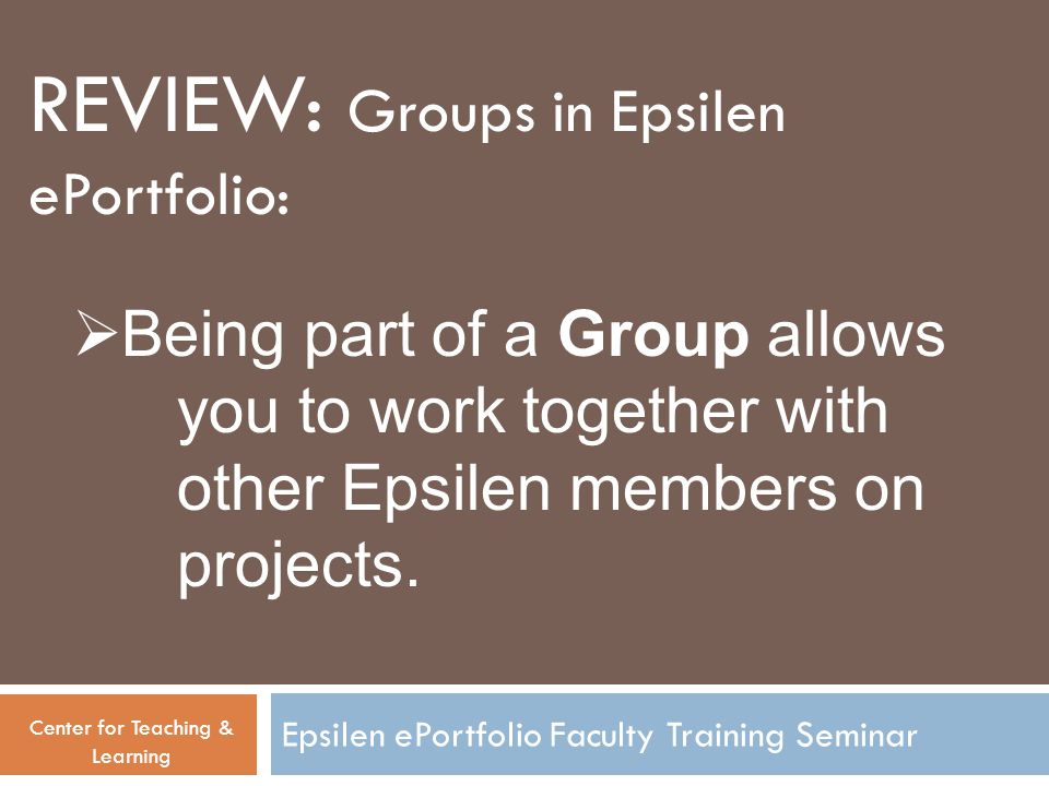 Epsilen ePortfolio Faculty Training Seminar Center for Teaching & Learning  Being part of a Group allows you to work together with other Epsilen members on projects.