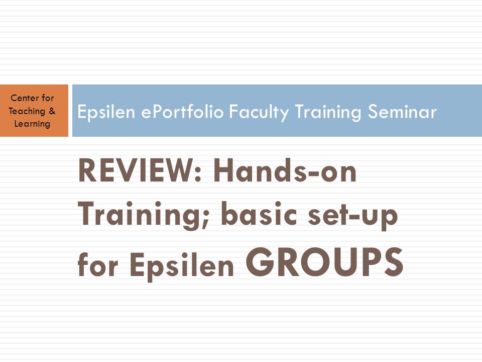 REVIEW: Hands-on Training; basic set-up for Epsilen GROUPS Center for Teaching & Learning Epsilen ePortfolio Faculty Training Seminar
